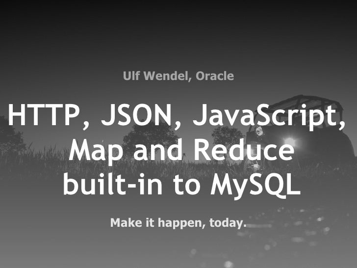 Ulf Wendel, OracleHTTP, JSON, JavaScript,   Map and Reduce   built-in to MySQL      Make it happen, today.
