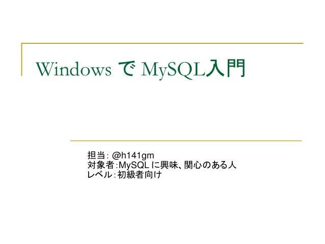 Windows で MySQL入門    担当: @h141gm    対象者:MySQL に興味、関心のある人    レベル:初級者向け