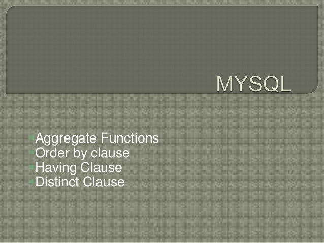 Aggregate Functions Order by clause Having Clause Distinct Clause