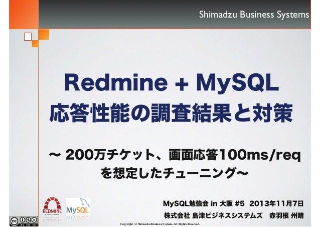 Shimadzu Business Systems  Redmine + MySQL 応答性能の調査結果と対策 ∼ 200万チケット、画面応答100ms/req を想定したチューニング∼ MySQL勉強会 in 大阪 #5 2013年11月7日...