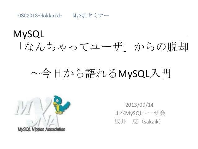 MySQL . 「なんちゃってユーザ」からの脱却 ~今日から語れるMySQL入門 2013/09/14 日本MySQLユーザ会 坂井 恵(sakaik) OSC2013-Hokkaido MySQLセミナー