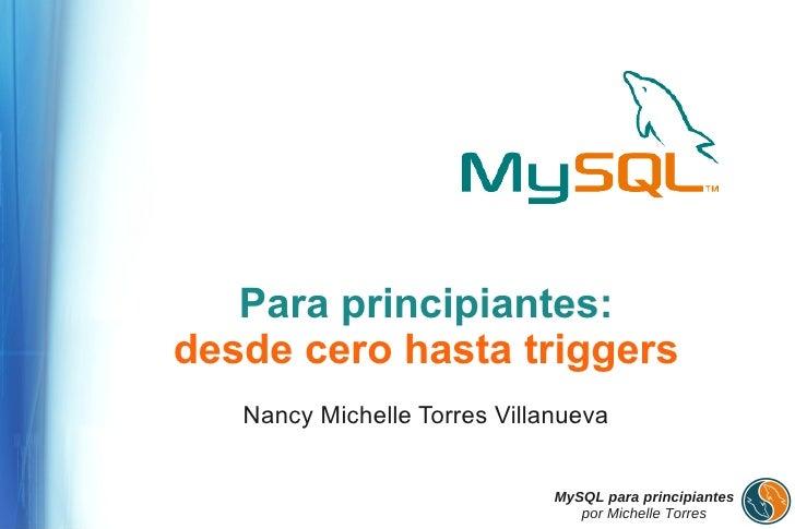 Para principiantes: desde cero hasta triggers    Nancy Michelle Torres Villanueva                                 MySQL pa...