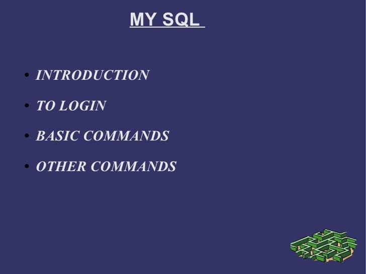 MY SQL  <ul><li>INTRODUCTION  </li></ul><ul><li>TO LOGIN  </li></ul><ul><li>BASIC COMMANDS  </li></ul><ul><li>OTHER COMMAN...