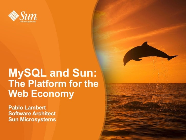 MySQL and Sun: The Platform for the Web Economy Pablo Lambert Software Architect Sun Microsystems