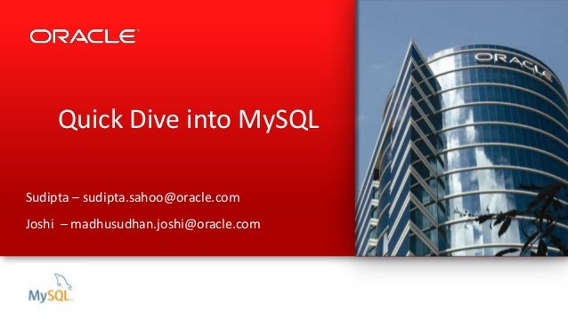 Quick Dive into MySQL Sudipta – sudipta.sahoo@oracle.com Joshi – madhusudhan.joshi@oracle.com