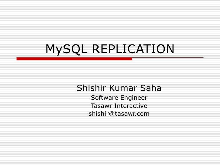 MySQL REPLICATION Shishir Kumar Saha Software Engineer Tasawr Interactive [email_address]