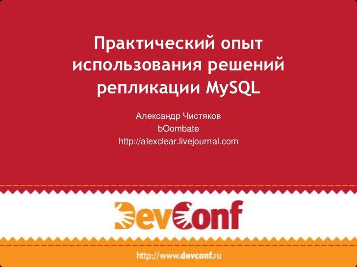 Практический опытиспользования решений  репликации MySQL         Александр Чистяков               bOombate    http://alexc...