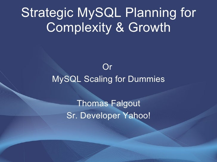 Strategic MySQL Planning for Complexity & Growth Or  MySQL Scaling for Dummies Thomas Falgout Sr. Developer Yahoo!