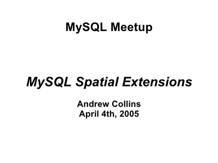 MySQL Meetup    MySQL Spatial Extensions        Andrew Collins        April 4th, 2005