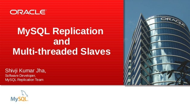 MySQL Replication and Multi-threaded Slaves Shivji Kumar Jha, Software Developer, MySQL Replication Team