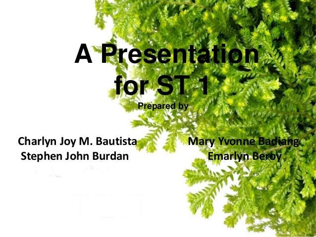 A Presentationfor ST 1Prepared byCharlyn Joy M. Bautista Mary Yvonne BadiangStephen John Burdan Emarlyn Beroy