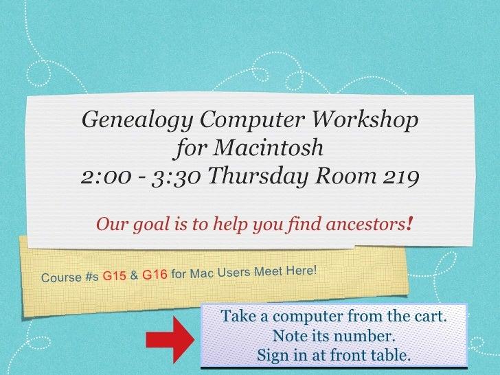 <ul><li>Our goal is to help you find ancestors ! </li></ul>Course #s  G15  &  G16  for Mac Users Meet Here! Take a compute...