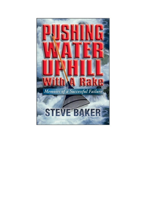 PUSHING WATER UPHILL With A Rake Memoirs of a Successful Failure STEVE BAKER
