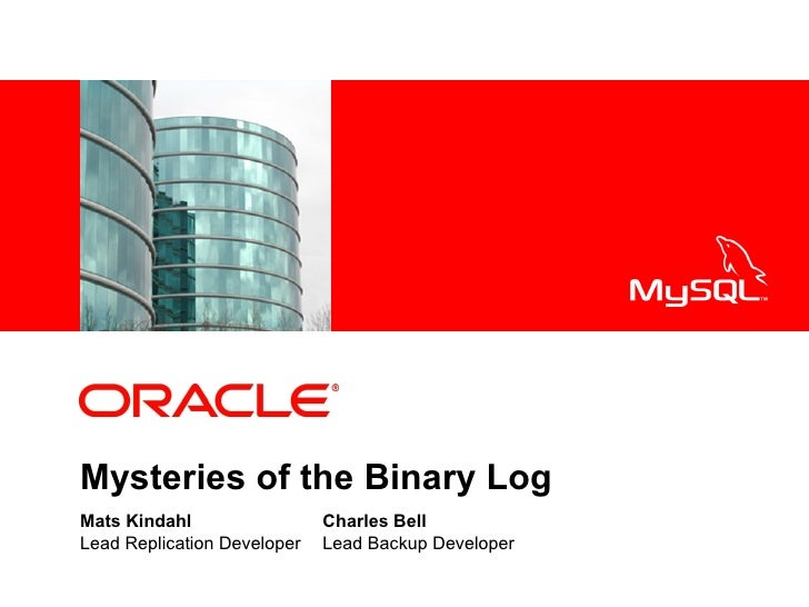 <Insert Picture Here>     Mysteries of the Binary Log Mats Kindahl                  Charles Bell Lead Replication Develope...