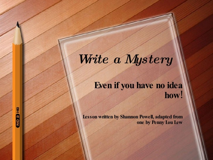 Write a Mystery Even if you have no idea how! Lesson written by Shannon Powell, adapted from one by Penny Lou Lew