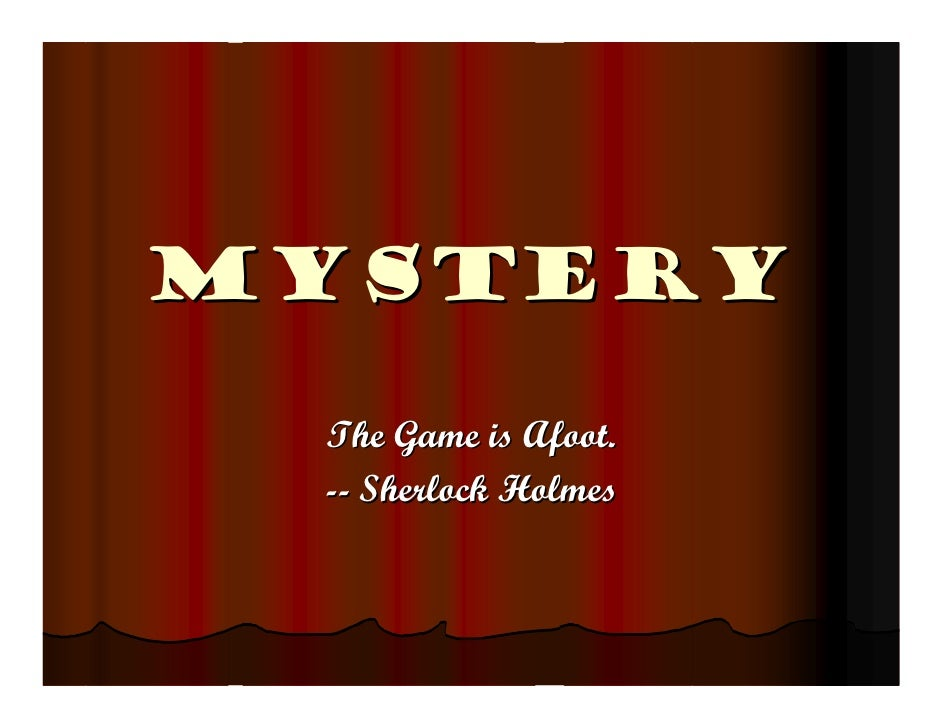Mystery   The Game is Afoot.  -- Sherlock Holmes