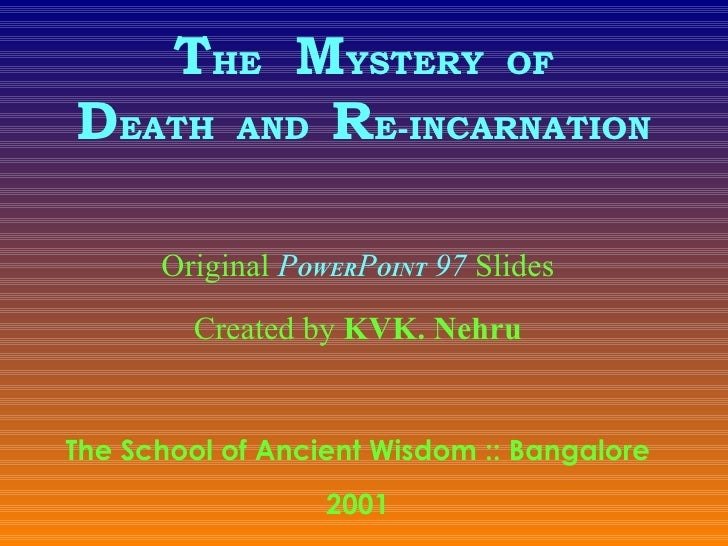 T HE   M YSTERY  OF D EATH  AND  R E-INCARNATION Original  P OWER P OINT  97  Slides Created by  KVK. Nehru The School of ...