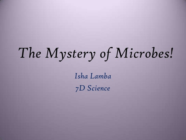 The Mystery of Microbes!<br />Isha Lamba<br />7D Science<br />