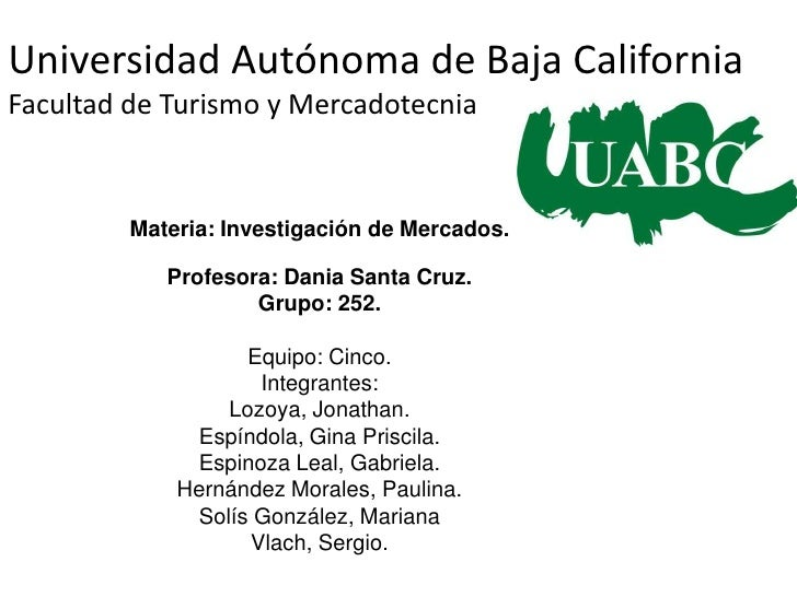 Universidad Autónoma de Baja CaliforniaFacultad de Turismo y Mercadotecnia<br />Materia: Investigación de Mercados.<br />P...