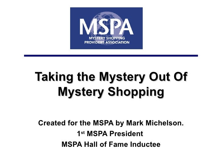 Taking the Mystery Out Of Mystery Shopping Created for the MSPA by Mark Michelson. 1 st  MSPA President  MSPA Hall of Fame...
