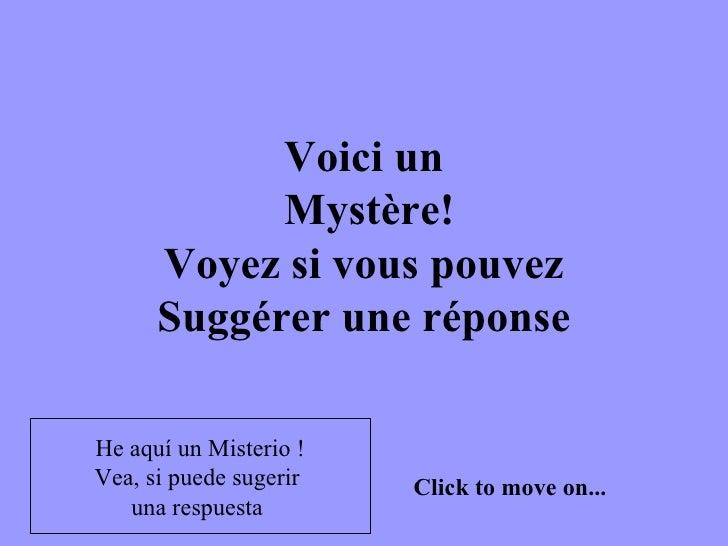 Voici un  Mystère!  Voyez si vous pouvez  Suggérer une réponse Click to move on... He aquí un Misterio ! Vea, si puede sug...