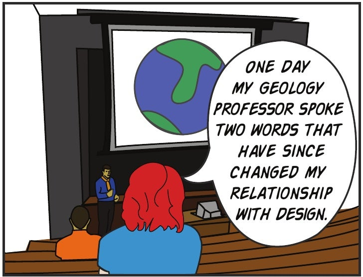 One Day   my Geology professor spoke two words that    have since   changed my   relationship    with Design.