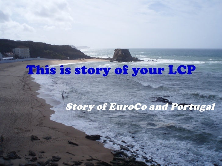This is story of your LCP Story of EuroCo and Portugal