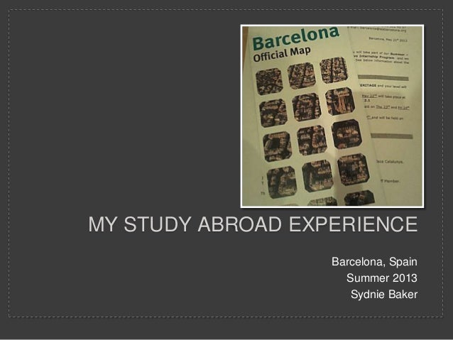 MY STUDY ABROAD EXPERIENCE Barcelona, Spain Summer 2013 Sydnie Baker