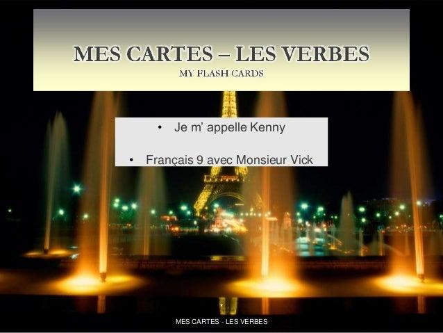 • Je m' appelle Kenny• Français 9 avec Monsieur Vick*MES CARTES - LES VERBES