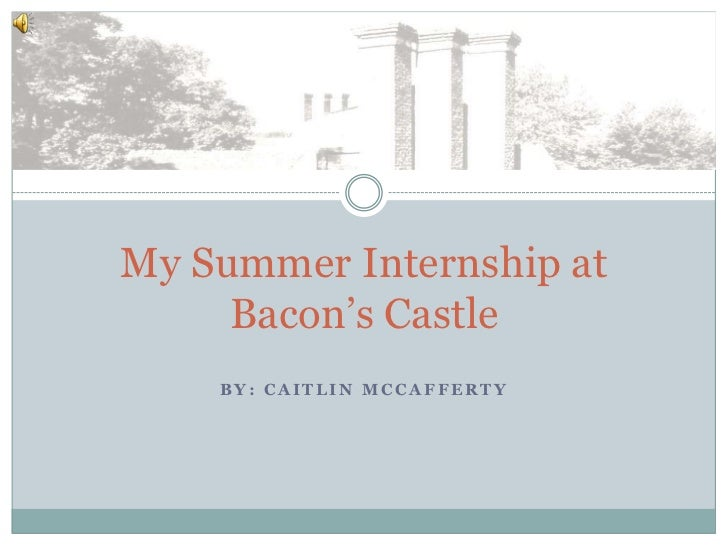 My Summer Internship at     Bacon's Castle    BY: CAITLIN MCCAFFERTY