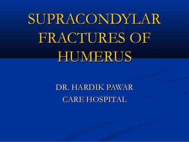 SUPRACONDYLARSUPRACONDYLAR FRACTURES OFFRACTURES OF HUMERUSHUMERUS DR. HARDIK PAWARDR. HARDIK PAWAR CARE HOSPITALCARE HOSP...