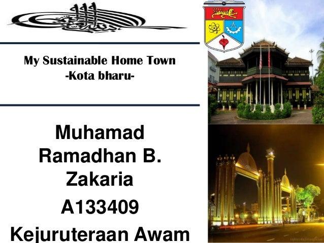 My Sustainable Home Town -Kota bharu-  Muhamad Ramadhan B. Zakaria A133409 Kejuruteraan Awam