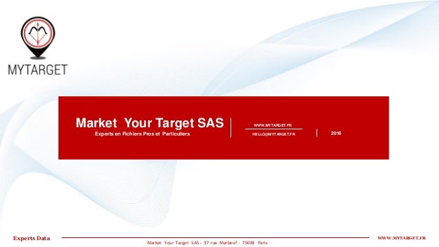 WWW.MYTARGET.FR 2016Experts en Fichiers Pros et Particuliers Market Your Target SAS WWW.MYTARGET.FRExperts Data HELLO@MYTA...