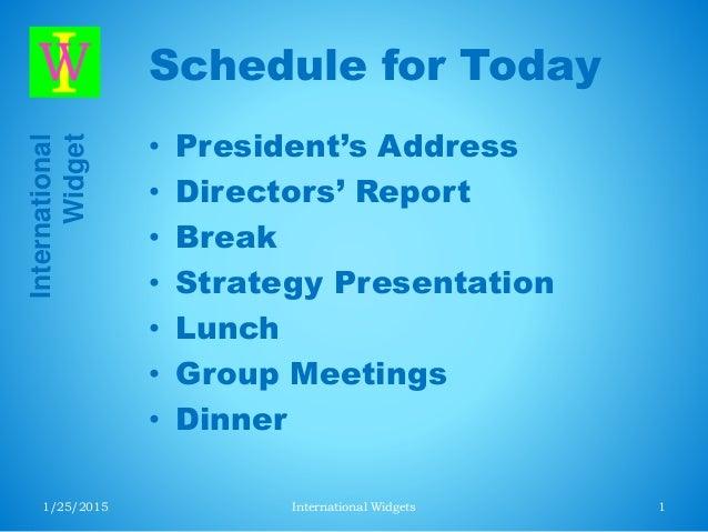 International Widget Schedule for Today • President's Address • Directors' Report • Break • Strategy Presentation • Lunch ...