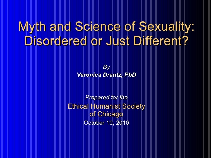 Myth and Science of Sexuality: Disordered or Just Different? By Veronica Drantz, PhD Prepared for the Ethical Humanist Soc...