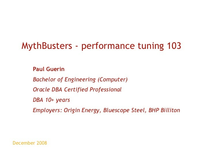 December 2008 MythBusters - performance tuning 103 Paul Guerin Bachelor of Engineering (Computer) Oracle DBA Certified Pro...