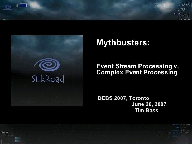 Mythbusters:  Event Stream Processing v. Complex Event Processing DEBS 2007, Toronto  June 20, 2007  Tim Bass