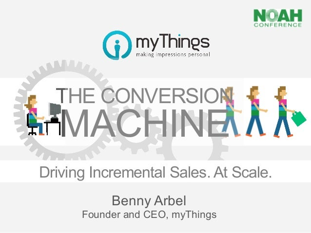 THE CONVERSION        MACHINEDriving Incremental Sales. At Scale.           Benny Arbel      Founder and CEO, myThings