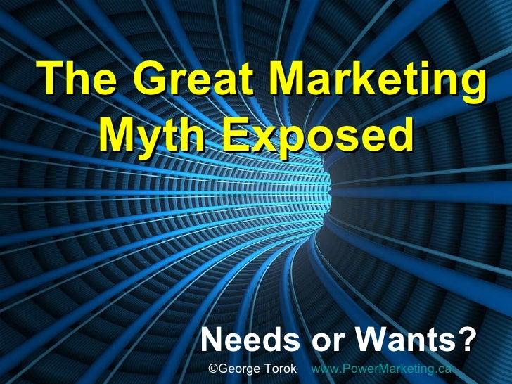The Great Marketing Myth Exposed   Needs or Wants? © George Torok  www.PowerMarketing.ca