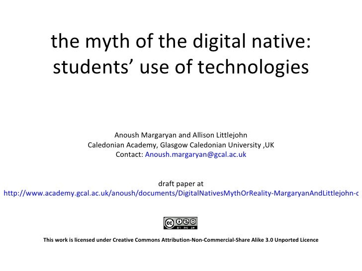 the myth of the digital native: students' use of technologies Anoush Margaryan and Allison Littlejohn Caledonian Academy, ...