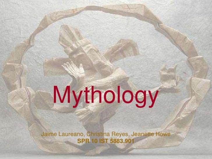 Mythology<br />Jaime Laureano, Christina Reyes, Jeanette Howe<br />SPR 10 IST 5883.901<br />