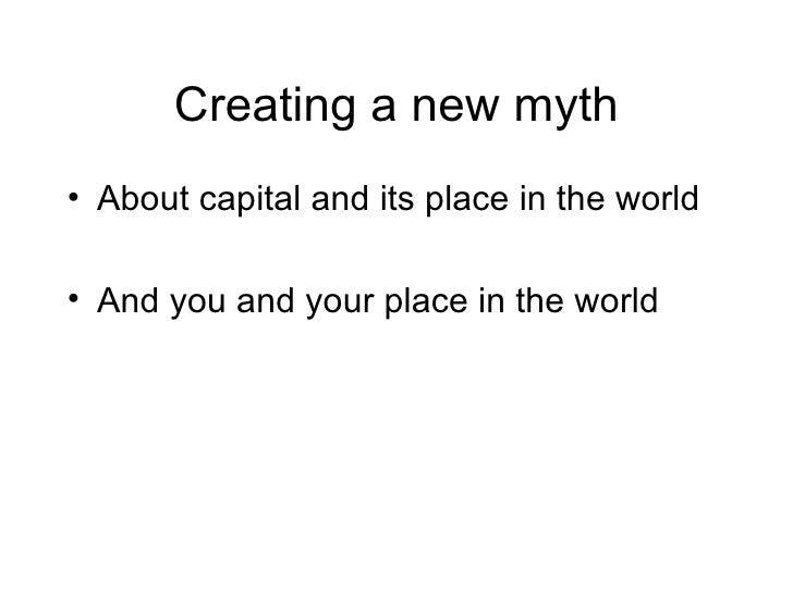 Creating a new myth <ul><li>About capital and its place in the world </li></ul><ul><li>And you and your place in the world...