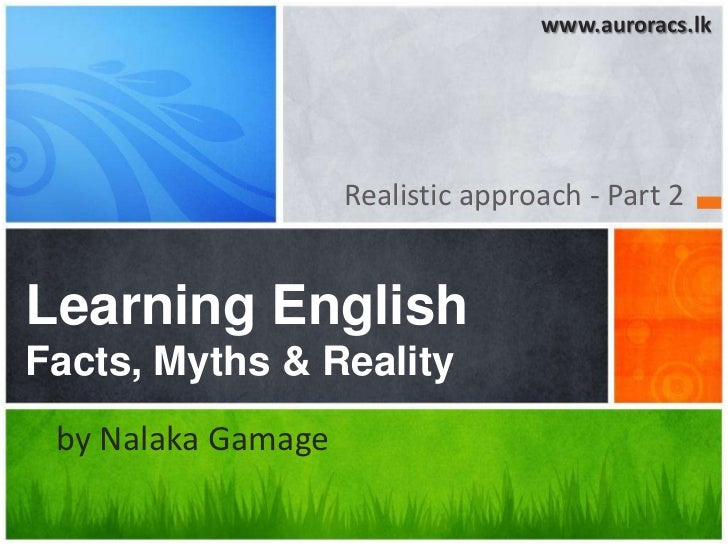 www.auroracs.lk                    Realistic approach - Part 2Learning EnglishFacts, Myths & Reality by Nalaka Gamage