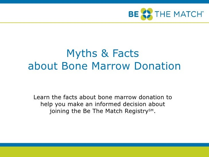 Myths & Facts  about Bone Marrow Donation Learn the facts about bone marrow donation to help you make an informed decision...