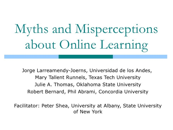 Myths and Misperceptions about Online Learning Jorge Larreamendy-Joerns, Universidad de los Andes,  Mary Tallent Runnels, ...