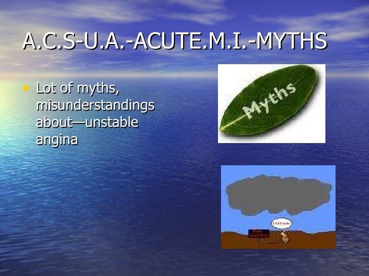 A.C.S-U.A.-ACUTE.M.I.-MYTHS <ul><li>Lot of myths, misunderstandings about—unstable angina </li></ul>