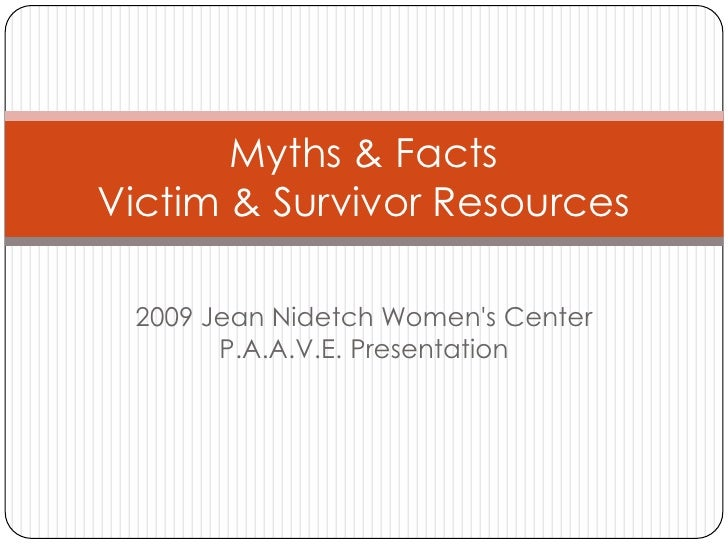 Myths & FactsVictim & Survivor Resources 2009 Jean Nidetch Womens Center       P.A.A.V.E. Presentation