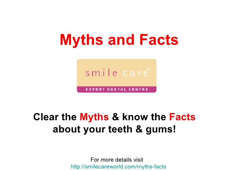Myths and Facts Clear the  Myths  & know the  Facts  about your teeth & gums! For more details visit  http://smilecareworl...