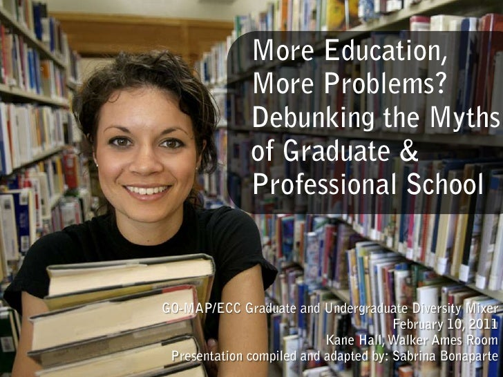 More Education, More Problems? Debunking the Myths of Graduate & Professional School<br />GO-MAP/ECC Graduate and Undergra...