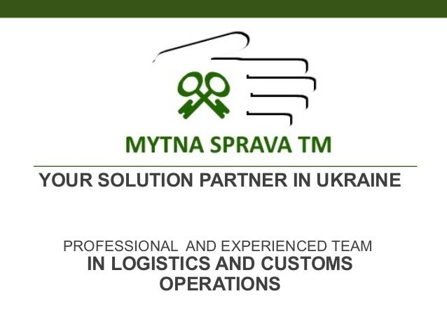 YOUR SOLUTION PARTNER IN UKRAINE  PROFESSIONAL AND EXPERIENCED TEAM  IN LOGISTICS AND CUSTOMS OPERATIONS